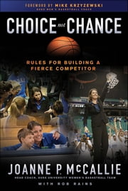 Choice Not Chance - Rules for Building a Fierce Competitor ebook by Joanne P. McCallie,Rob Rains,Mike Krzyzewski