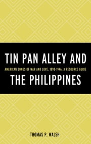Tin Pan Alley and the Philippines - American Songs of War And Love, 1898-1946, A Resource Guide ebook by Thomas P. Walsh