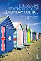 The Social Psychology of Everyday Politics ebook by Caroline Howarth, Eleni Andreouli