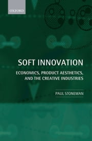 Soft Innovation: Economics, Product Aesthetics, and the Creative Industries ebook by Paul Stoneman