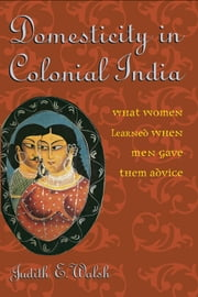 Domesticity in Colonial India - What Women Learned When Men Gave Them Advice ebook by Judith E. Walsh