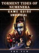 Torment Tides of Numenera Game Guide Unofficial ebook by The Yuw