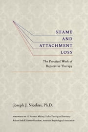 Shame and Attachment Loss - The Practical Work of Reparative Therapy ebook by Joseph J. Nicolosi, H. Newton Malony, Robert Perloff