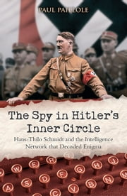 The Spy in Hitler's Inner Circle - Hans-Thilo Schmidt and the Allied Intelligence Network that Decoded Germany's Enigma ebook by Paul Paillole,Curtis Key
