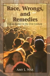 Race, Wrongs, and Remedies - Group Justice in the 21st Century ebook by Amy L. Wax