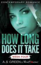 How Long Does It Take - Week Four (Contemporary Romance) ebook by Third Cousins, A.S Green