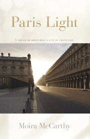 Paris Light - A Dream of Discovery, A City in Transition ebook by Moira McCarthy