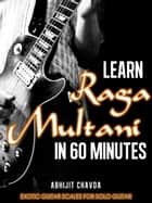 Learn Raga Multani in 60 Minutes (Exotic Guitar Scales for Solo Guitar) ebook by Abhijit Chavda