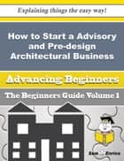 How to Start a Advisory and Pre-design Architectural Business (Beginners Guide) ebook by Celestine Wilke