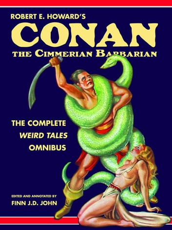 Robert E. Howard's Conan the Cimmerian Barbarian - The Complete Weird Tales Omnibus ebook by Robert E Howard,Finn J.D. John