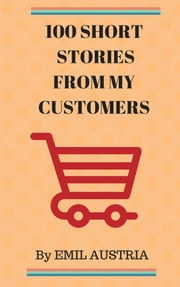 100 Short Stories From My Customers ebook by Emiliano Austria