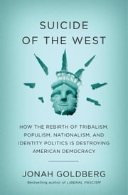 Suicide of the West - How the Rebirth of Tribalism, Populism, Nationalism, and Identity Politics is Destroying American Democracy ebook by Jonah Goldberg