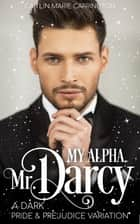 My Alpha, Mr. Darcy - A Dark Pride and Prejudice Variation ebook by