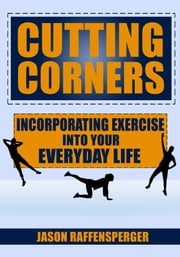 Cutting Corners: Incorporating Exercise into Your Everyday Life ebook by Jason Raffensperger