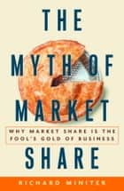 The Myth of Market Share ebook by Richard Miniter