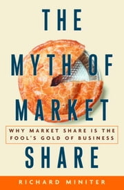 The Myth of Market Share - Why Market Share Is the Fool's Gold of Business ebook by Richard Miniter