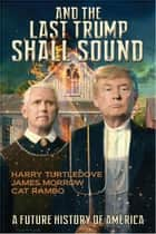 And the Last Trump Shall Sound ebook by Harry Turtledove, James Morrow, Cat Rambo
