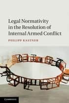 Legal Normativity in the Resolution of Internal Armed Conflict ebook by Philipp Kastner