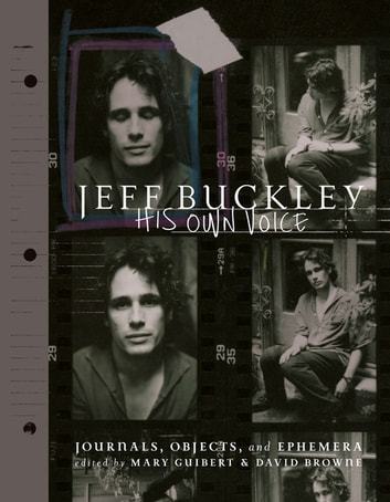 Jeff Buckley: His Own Voice - The Official Journals, Objects, and Ephemera ebook by Mary Guibert,David Browne