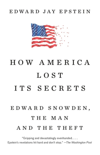 How America Lost Its Secrets - Edward Snowden, the Man and the Theft ebook by Edward Jay Epstein