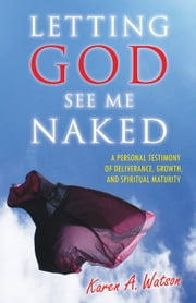 Letting God See Me Naked: A Personal Testimony of Deliverance, Growth, and Spiritual Maturity ebook by Karen A. Watson