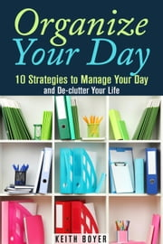 Organize Your Day: 10 Strategies to Manage Your Day and De-clutter Your Life - Declutter and Simplify Your Life ebook by Kobo.Web.Store.Products.Fields.ContributorFieldViewModel