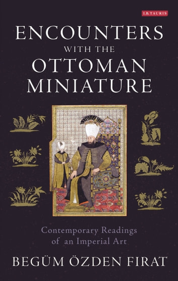 Encounters with the Ottoman Miniature - Contemporary Readings of an Imperial Art eBook by Begüm Özden Firat