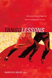 Tango Lessons - Movement, Sound, Image, and Text in Contemporary Practice ebook by Marilyn G. Miller