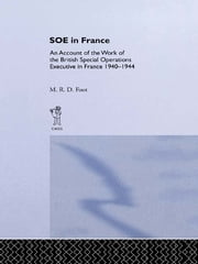 SOE in France - An Account of the Work of the British Special Operations Executive in France 1940-1944 ebook by M.R.D. Foot