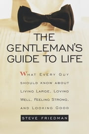 The Gentleman's Guide to Life - What Every Guy Should Know About Living Large, Loving Well, Feeling Strong, and Looking Good ebook by Steve Friedman