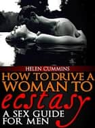 How To Drive a Woman To Ecstacy: A Sex Guide For Men - SEX TIPS, #2 ebook by HELEN CUMMINS