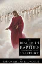The Real Truth of the Rapture of the Real Church ebook by Londeree, Pastor William P.