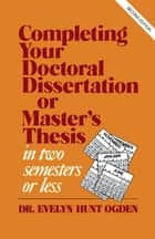 Completing Your Doctoral Dissertation/Master's Thesis in Two Semesters or Less ebook by Evelyn Hunt Ogden
