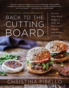 Back to the Cutting Board - Luscious Plant-Based Recipes to Make You Fall in Love (Again) with the Art of Cooking eBook by Christina Pirello