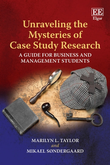 Unraveling the Mysteries of Case Study Research - A Guide for Business and Management Students ebook by Marilyn L. Taylor,Mikael Søndergaard