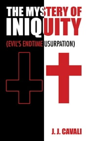 The Mystery of Iniquity - (Evil's Endtime Usurpation) ebook by J. J. Cavali