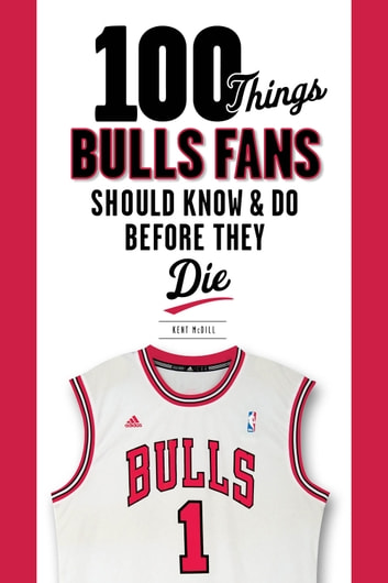 100 Things Bulls Fans Should Know & Do Before They Die ebook by Kent McDill