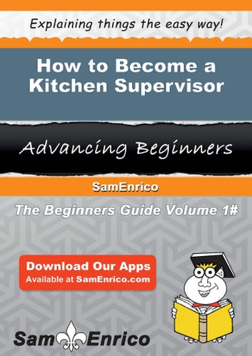 How to Become a Kitchen Supervisor - How to Become a Kitchen Supervisor ebook by Elna Janes