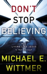 Don't Stop Believing - Why Living Like Jesus Is Not Enough ebook by Michael E. Wittmer