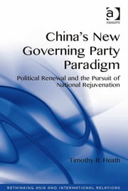 China's New Governing Party Paradigm - Political Renewal and the Pursuit of National Rejuvenation ebook by Mr Timothy R. Heath,Assoc Prof Emilian Kavalski