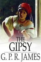 The Gipsy - A Tale ebook by G. P. R. James