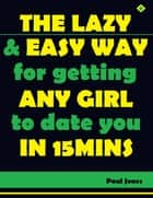 The Lazy and Easy Way for Getting Any Girl to Date You In Fifteen Minutes ebook by Paul Jones