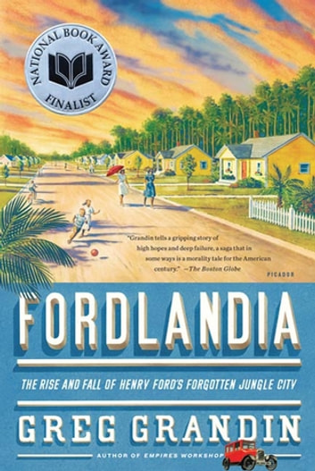 Fordlandia - The Rise and Fall of Henry Ford's Forgotten Jungle City ebook by Greg Grandin