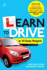 Learn to Drive in 10 Easy Stages - Covers the Theory and Practical Tests and Includes the Highway Code Rules ebook by John Wells,Margaret Stacey