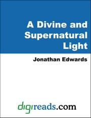 A Divine and Supernatural Light, Immediately Imparted to the Soul By the Spirit of God, Shown to be Both Scriptural and Rational Doctrine: A Sermon ebook by Edwards, Jonathan