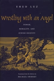 Wrestling with an Angel - Power, Morality, and Jewish Identity ebook by Professor Ehud Luz,Michael Swirsky