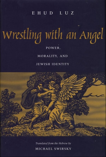 Wrestling with an Angel - Power, Morality, and Jewish Identity ebook by Professor Ehud Luz