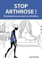 Stop Arthrose ! - Mon programme pour sauver vos articulations ebook by Guy ROULIER