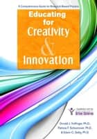 Educating for Creativity and Innovation: A Comprehensive Guide for Research-Based Practice ebook by Donald Treffinger, Ph.D.,Edwin Selby, Ph.D.,Patricia Schoonover, Ph.D.