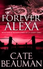 Forever Alexa (Book Four In The Bodyguards Of L.A. County Series) ebook by Cate Beauman